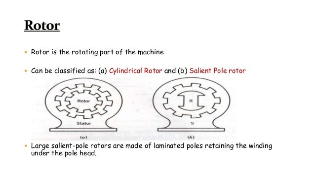  Rotor is the rotating part of the machine  Can be classified as: (a) Cylindrical Rotor and (b) Salient Pole rotor  Lar...