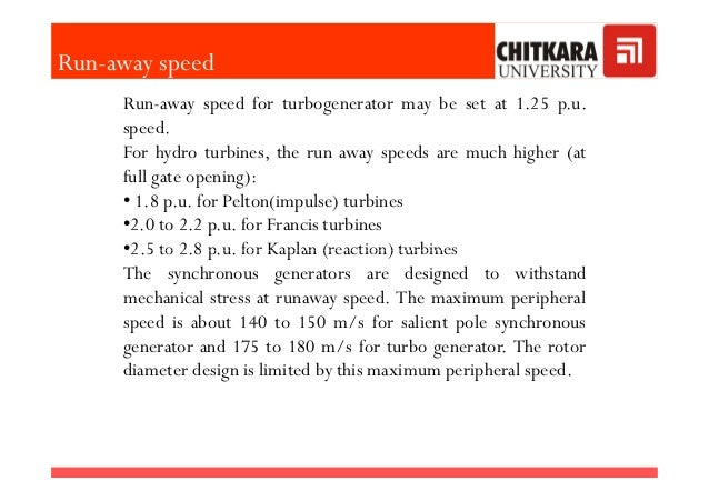 Run-away speed for turbogenerator may be set at 1.25 p.u. speed. For hydro turbines, the run away speeds are much higher (...