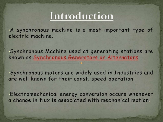 •A synchronous machine is a most important type of electric machine. •Synchronous Machine used at generating stations are ...