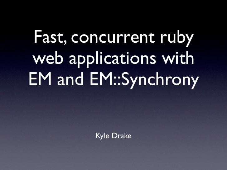 Fast, concurrent rubyweb applications withEM and EM::Synchrony        Kyle Drake
