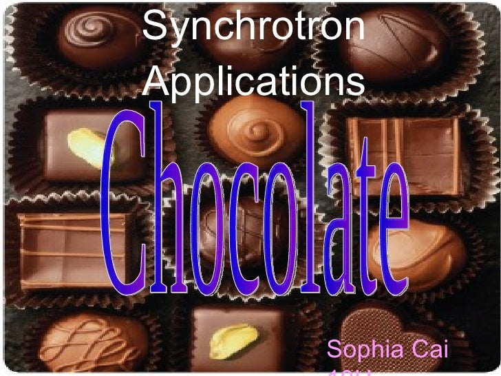 Synchrotron Applications Chocolate Sophia Cai 10H