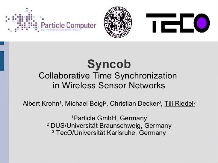 Syncob     Collaborative Time Synchronization         in Wireless Sensor NetworksAlbert Krohn1, Michael Beigl2, Christian ...