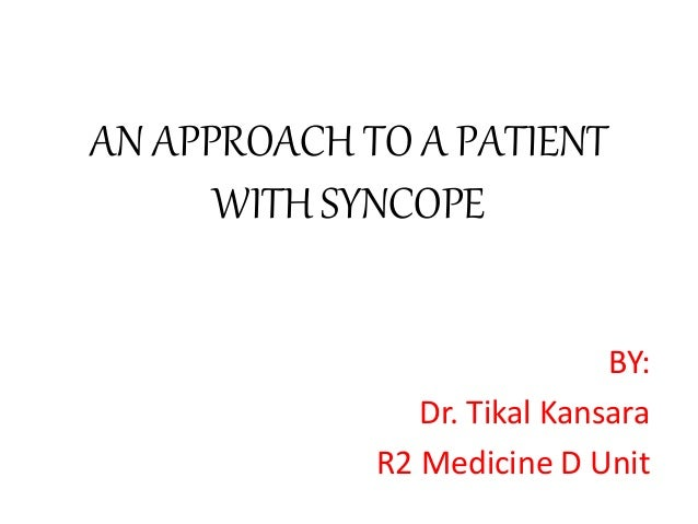 AN APPROACH TO A PATIENT WITH SYNCOPE BY: Dr. Tikal Kansara R2 Medicine D Unit