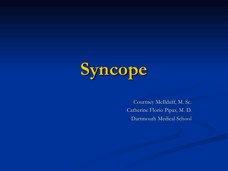 Syncope Courtney McIlduff, M. Sc. Catherine Florio Pipas, M. D. Dartmouth Medical School