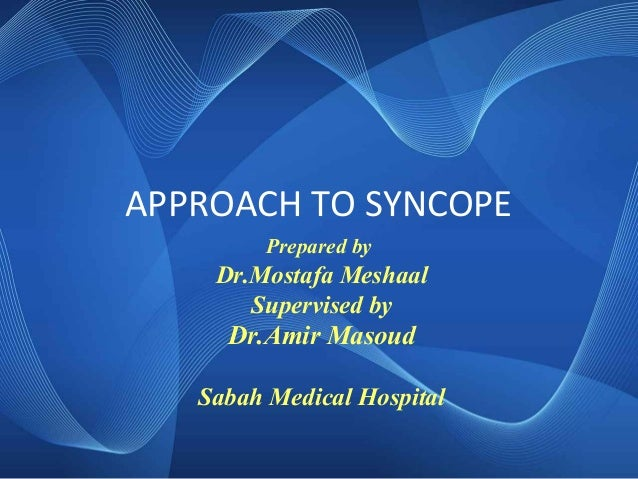 APPROACH TO SYNCOPE Prepared by Dr.Mostafa Meshaal Supervised by Dr.Amir Masoud Sabah Medical Hospital