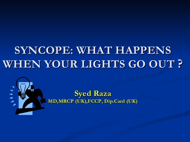 SYNCOPE: WHAT HAPPENS WHEN YOUR LIGHTS GO OUT  ? Syed Raza MD,MRCP (UK),FCCP, Dip.Card (UK)