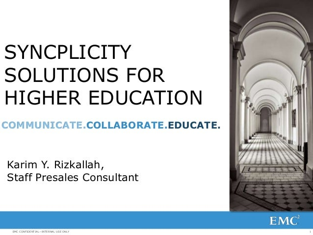 SYNCPLICITY SOLUTIONS FOR HIGHER EDUCATION COMMUNICATE.COLLABORATE.EDUCATE.  Karim Y. Rizkallah, Staff Presales Consultant...