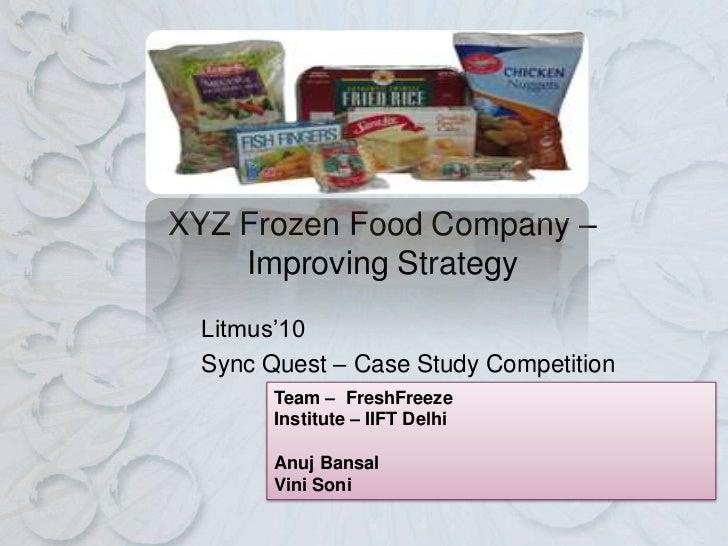 XYZ Frozen Food Company –    Improving Strategy Litmus'10 Sync Quest – Case Study Competition       Team – FreshFreeze    ...