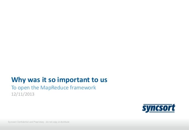 Why was it so important to us To open the MapReduce framework 12/11/2013  Syncsort Confidential and Proprietary - do not c...