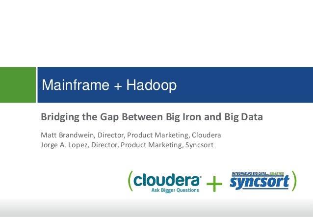 Mainframe + Hadoop Bridging the Gap Between Big Iron and Big Data Matt Brandwein, Director, Product Marketing, Cloudera Jo...