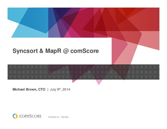 © comScore, Inc. Proprietary. Syncsort & MapR @ comScore Michael Brown, CTO | July 9th, 2014