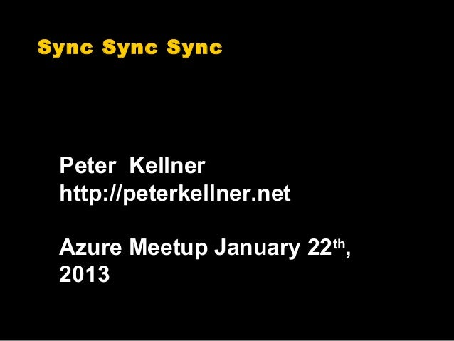 Sync Sync Sync Peter Kellner http://peterkellner.net Azure Meetup January 22th, 2013