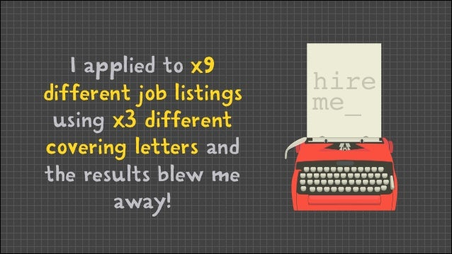 I applied to x9 different job listings using x3 different covering letters and the results blew me away!  hire me_