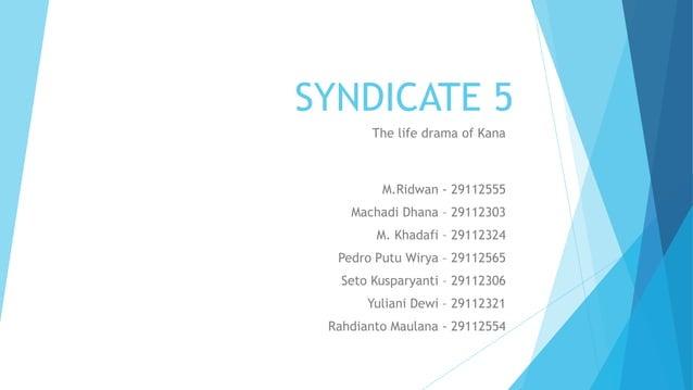 SYNDICATE 5 The life drama of Kana M.Ridwan - 29112555 Machadi Dhana – 29112303 M. Khadafi – 29112324 Pedro Putu Wirya – 2...