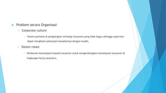  Problem secara Organisasi  Corporate culture  Sistem penilaian & penghargaan terhadap karyawan yang tidak bagus sehing...