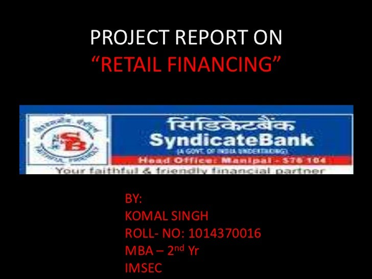 "PROJECT REPORT ON""RETAIL FINANCING""   BY:   KOMAL SINGH   ROLL- NO: 1014370016   MBA – 2nd Yr   IMSEC"