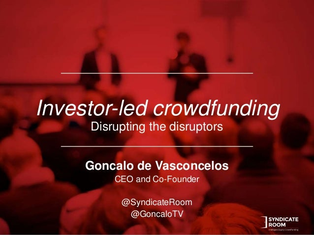 Investor-led crowdfunding Disrupting the disruptors Goncalo de Vasconcelos CEO and Co-Founder @SyndicateRoom @GoncaloTV