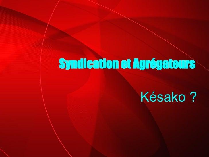 Késako ? Syndication et Agrégateurs