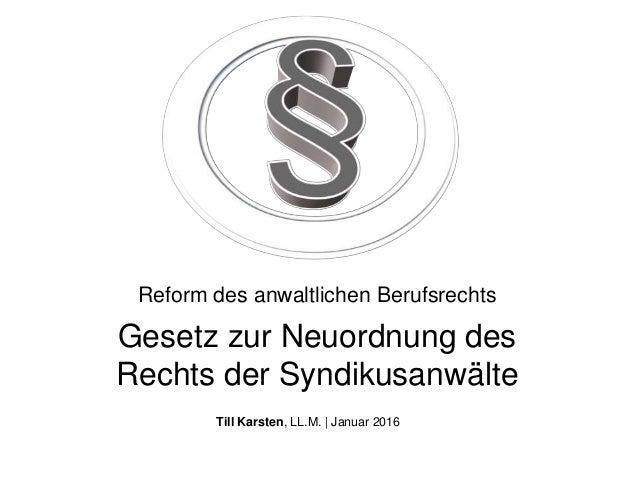 Gesetz zur Neuordnung des Rechts der Syndikusanwälte Till Karsten, LL.M. | Januar 2016 Reform des anwaltlichen Berufsrechts