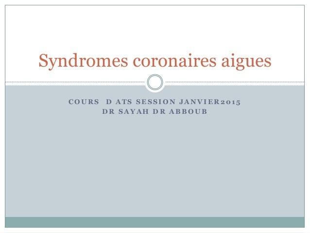 C O U R S D A T S S E S S I O N J A N V I E R 2 0 1 5 D R S A Y A H D R A B B O U B Syndromes coronaires aigues