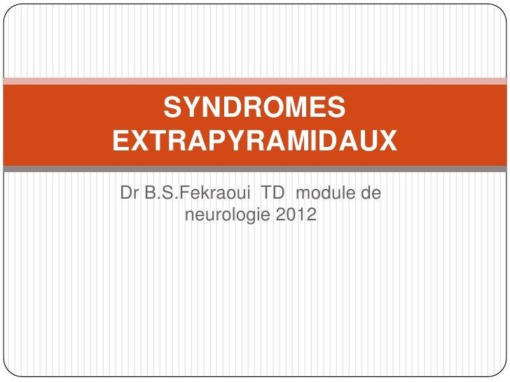SYNDROMESEXTRAPYRAMIDAUXDr B.S.Fekraoui TD module de       neurologie 2012