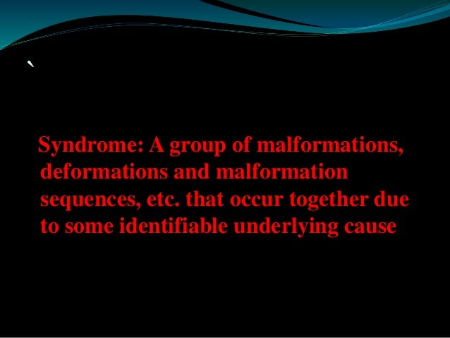`  Syndrome: A group of malformations,  deformations and malformation  sequences, etc. that occur together due  to some id...