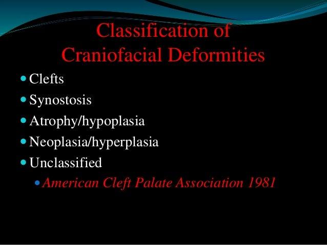 Classification of  Craniofacial Deformities   Clefts   Synostosis   Atrophy/hypoplasia   Neoplasia/hyperplasia   Uncl...