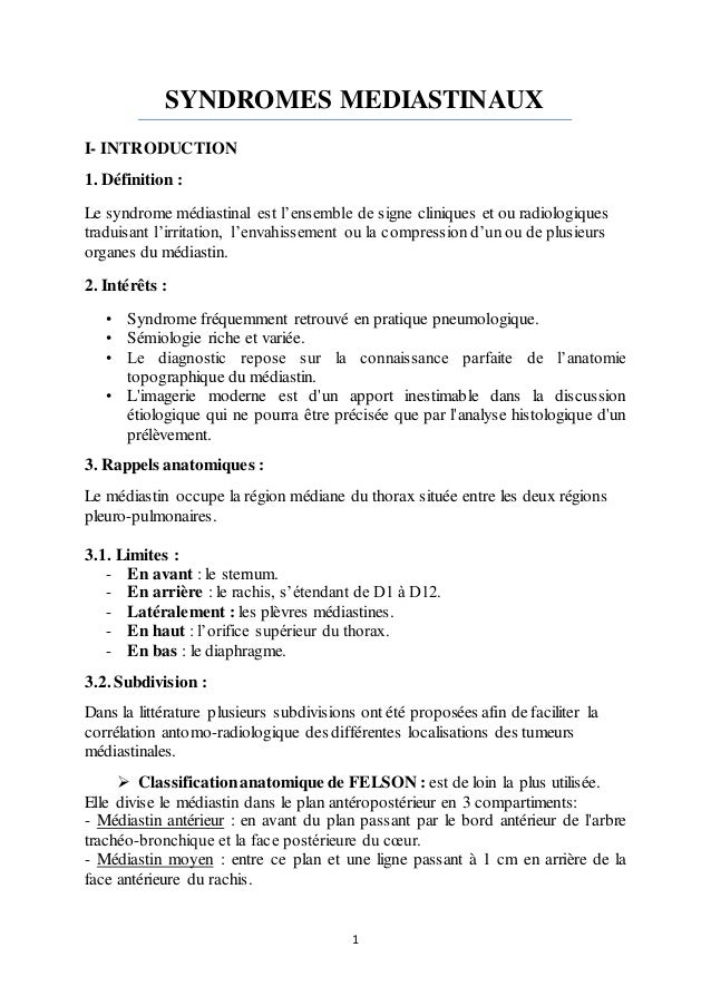 1 SYNDROMES MEDIASTINAUX I- INTRODUCTION 1. Définition : Le syndrome médiastinal est l'ensemble de signe cliniques et ou r...