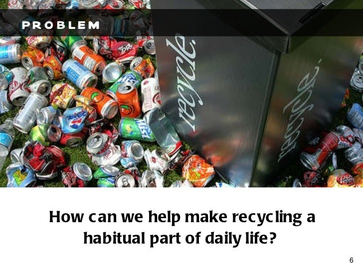 PROBLEM How can we help make recycling a habitual part of daily life?
