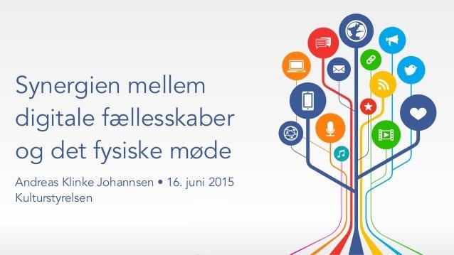Synergien mellem digitale fællesskaber og det fysiske møde Andreas Klinke Johannsen • 16. juni 2015 Kulturstyrelsen