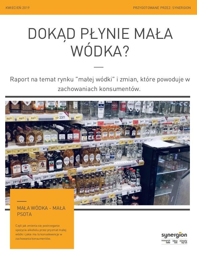 """DOKĄD PŁYNIE MAŁA WÓDKA? Raportna temat rynku """"małej wódki"""" i zmian, które powoduje w zachowaniach konsumentów. KWIECIEŃ..."""