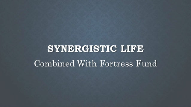 SYNERGISTIC LIFE Combined With Fortress Fund