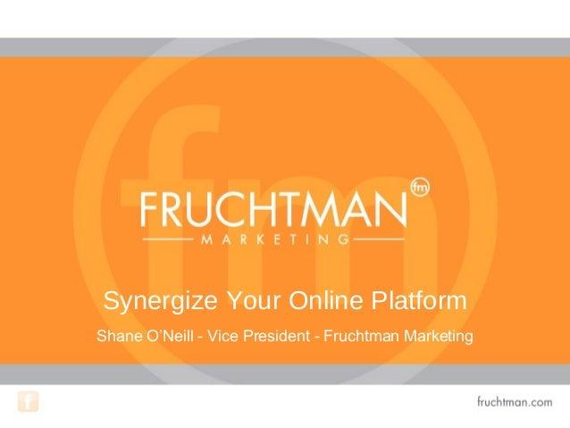 Synergize Your Online Platform Shane O'Neill - Vice President - Fruchtman Marketing