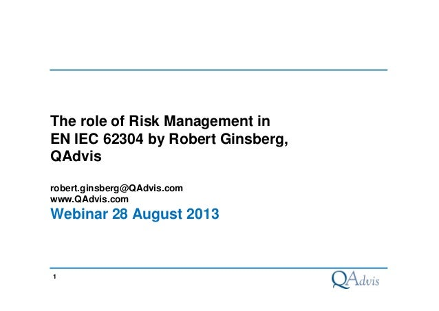 1 The role of Risk Management in EN IEC 62304 by Robert Ginsberg, QAdvis robert.ginsberg@QAdvis.com www.QAdvis.com Webinar...