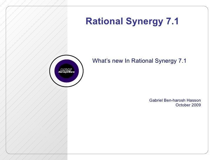 Rational Synergy 7.1 What's new In Rational Synergy 7.1 Gabriel Ben-harosh Hasson October 2009