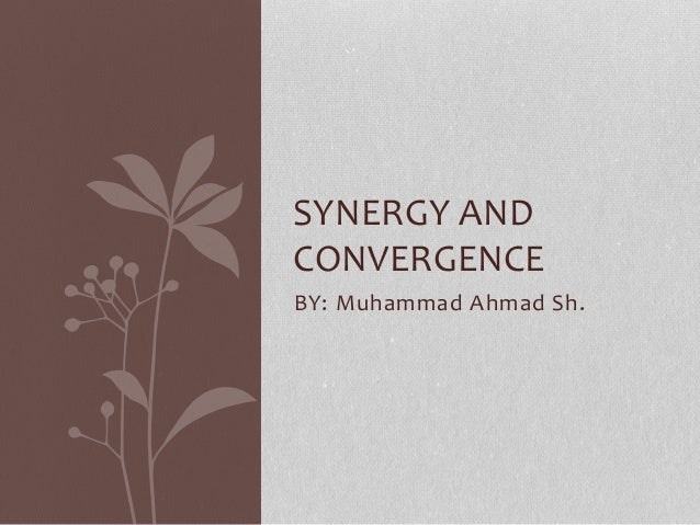 BY: Muhammad Ahmad Sh. SYNERGY AND CONVERGENCE