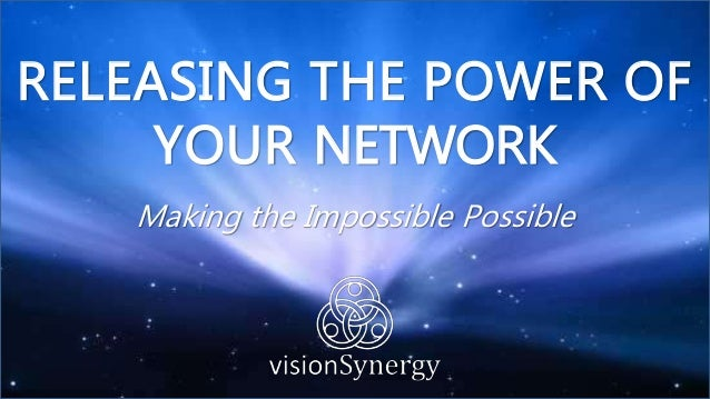 RELEASING THE POWER OF YOUR NETWORK Making the Impossible Possible