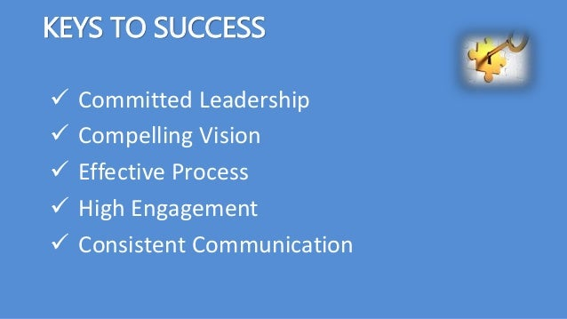 KEYS TO SUCCESS  Committed Leadership  Compelling Vision  Effective Process  High Engagement  Consistent Communication