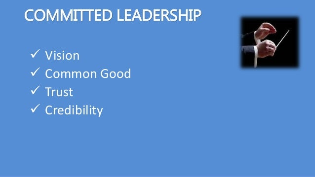 COMMITTED LEADERSHIP  Vision  Common Good  Trust  Credibility
