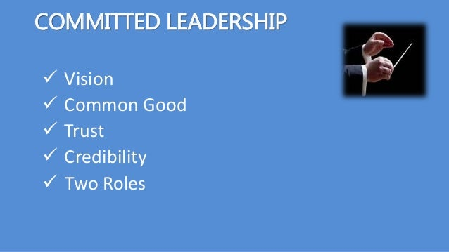 COMMITTED LEADERSHIP  Vision  Common Good  Trust  Credibility  Two Roles