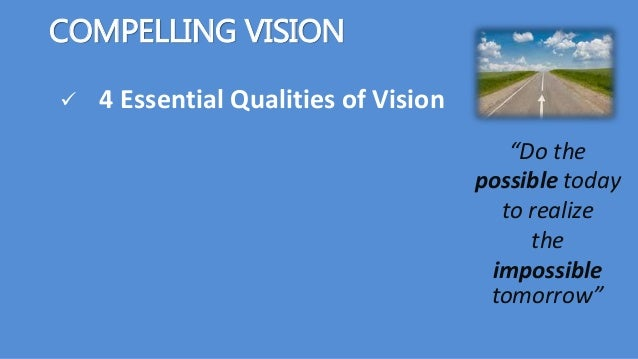 """COMPELLING VISION  4 Essential Qualities of Vision """"Do the possible today to realize the impossible tomorrow"""""""