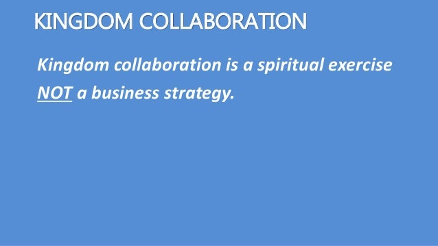 Kingdom collaboration is a spiritual exercise NOT a business strategy. KINGDOM COLLABORATION