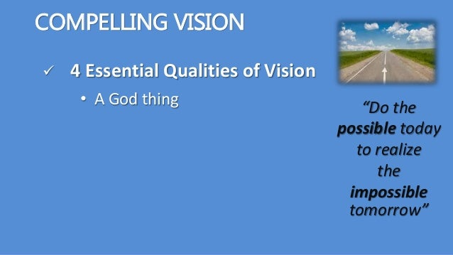 """COMPELLING VISION  4 Essential Qualities of Vision """"Do the possible today to realize the impossible tomorrow"""" • A God thi..."""