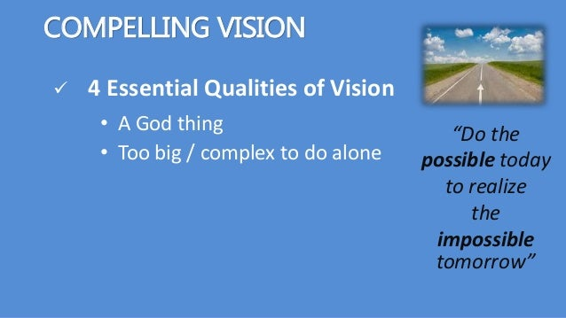 """COMPELLING VISION  4 Essential Qualities of Vision """"Do the possible today to realize the impossible tomorrow"""" • Too big /..."""