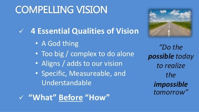 """COMPELLING VISION  4 Essential Qualities of Vision """"Do the possible today to realize the impossible tomorrow"""" • Aligns / ..."""