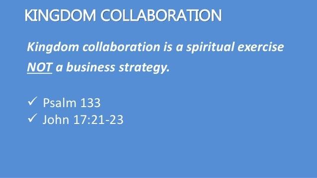 Kingdom collaboration is a spiritual exercise NOT a business strategy. KINGDOM COLLABORATION  Psalm 133  John 17:21-23