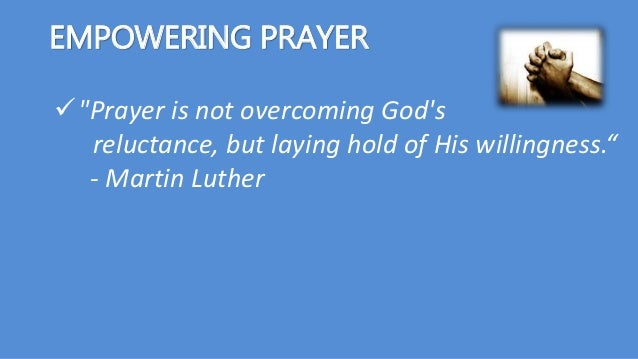 """EMPOWERING PRAYER """"Prayer is not overcoming God's reluctance, but laying hold of His willingness."""" - Martin Luther"""