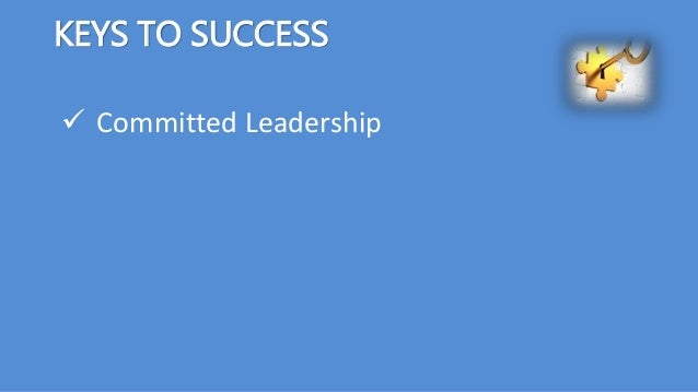 KEYS TO SUCCESS  Committed Leadership