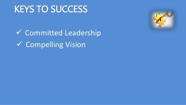 KEYS TO SUCCESS  Committed Leadership  Compelling Vision