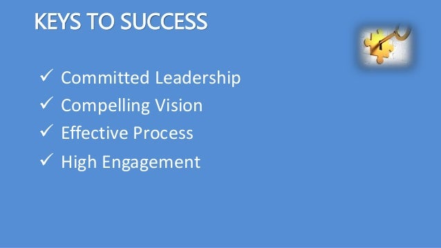 KEYS TO SUCCESS  Committed Leadership  Compelling Vision  Effective Process  High Engagement